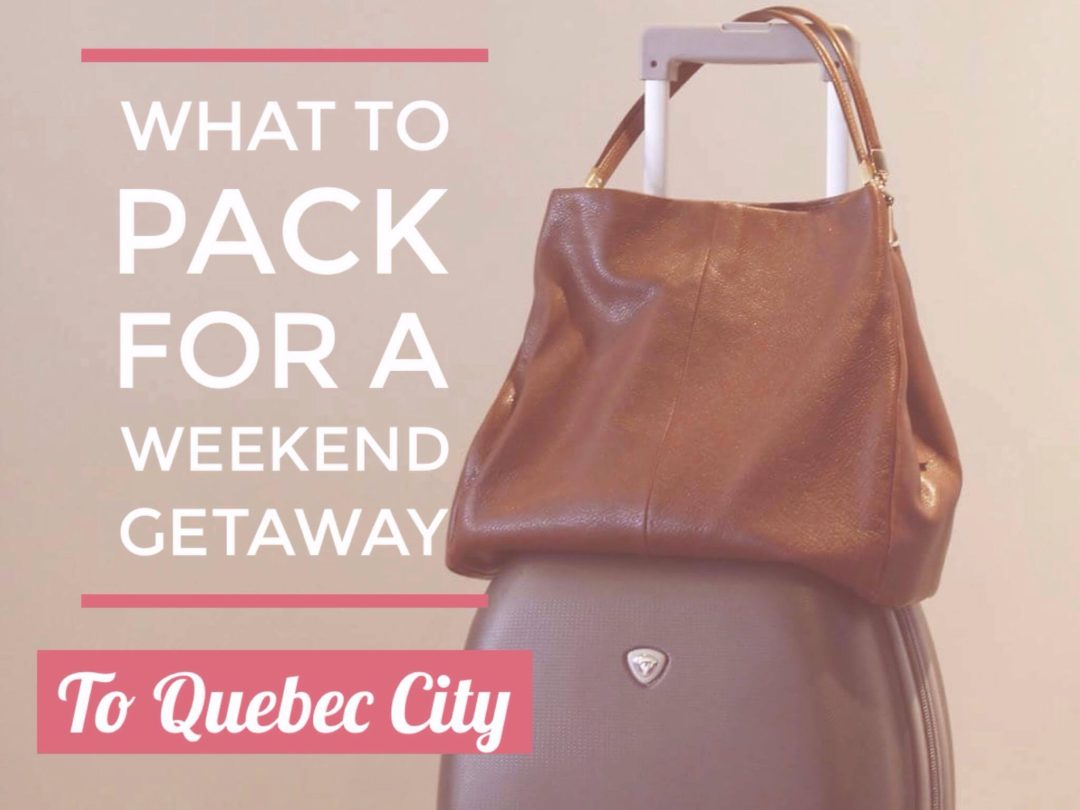 what to pack for a weekend getaway to quebec city