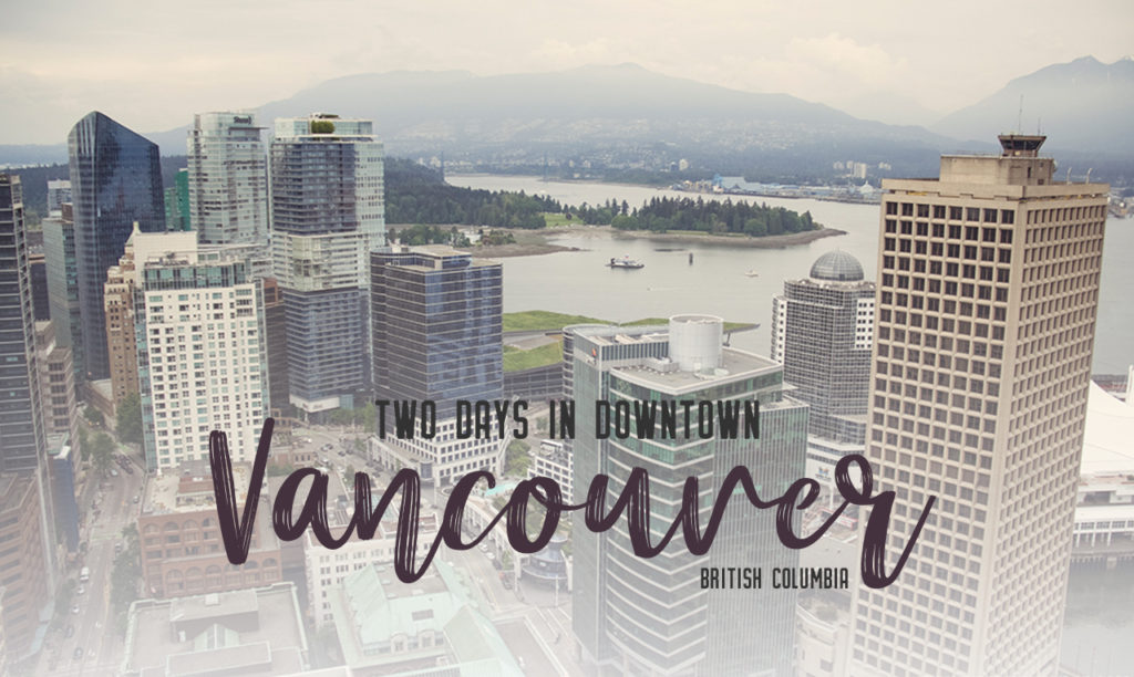 Two days in Vancouver, British Columbia – what to see, do and eat downtown